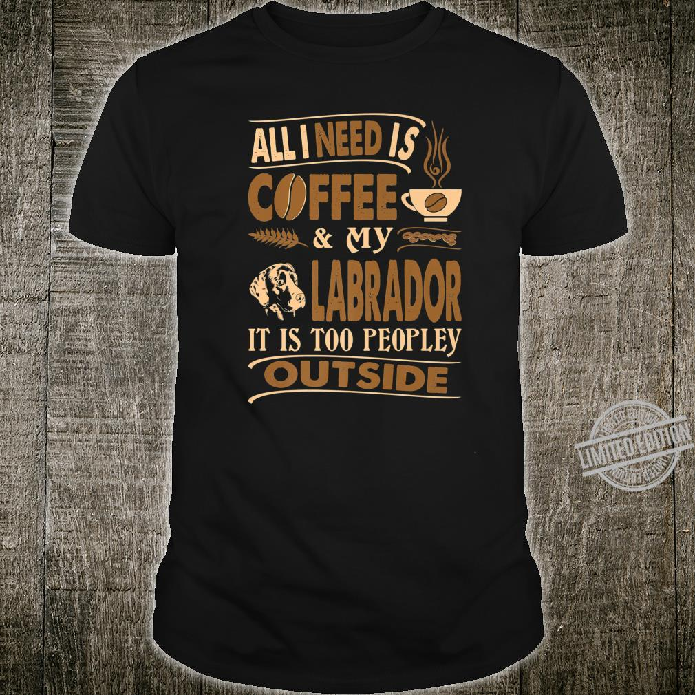 All I Need Coffee Labrador Too Peopley Outside Shirt