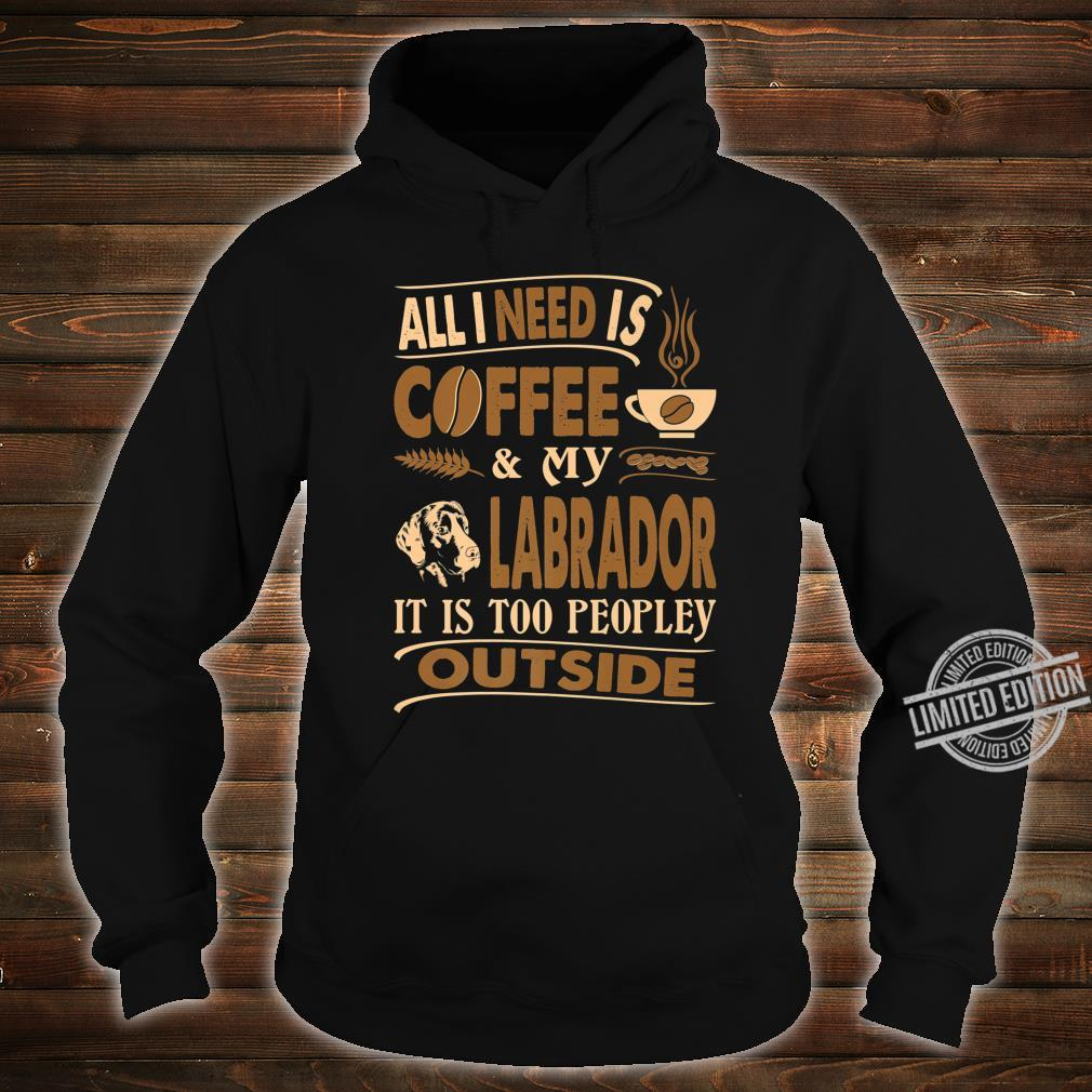 All I Need Coffee Labrador Too Peopley Outside Shirt hoodie