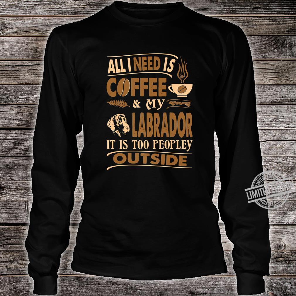 All I Need Coffee Labrador Too Peopley Outside Shirt long sleeved