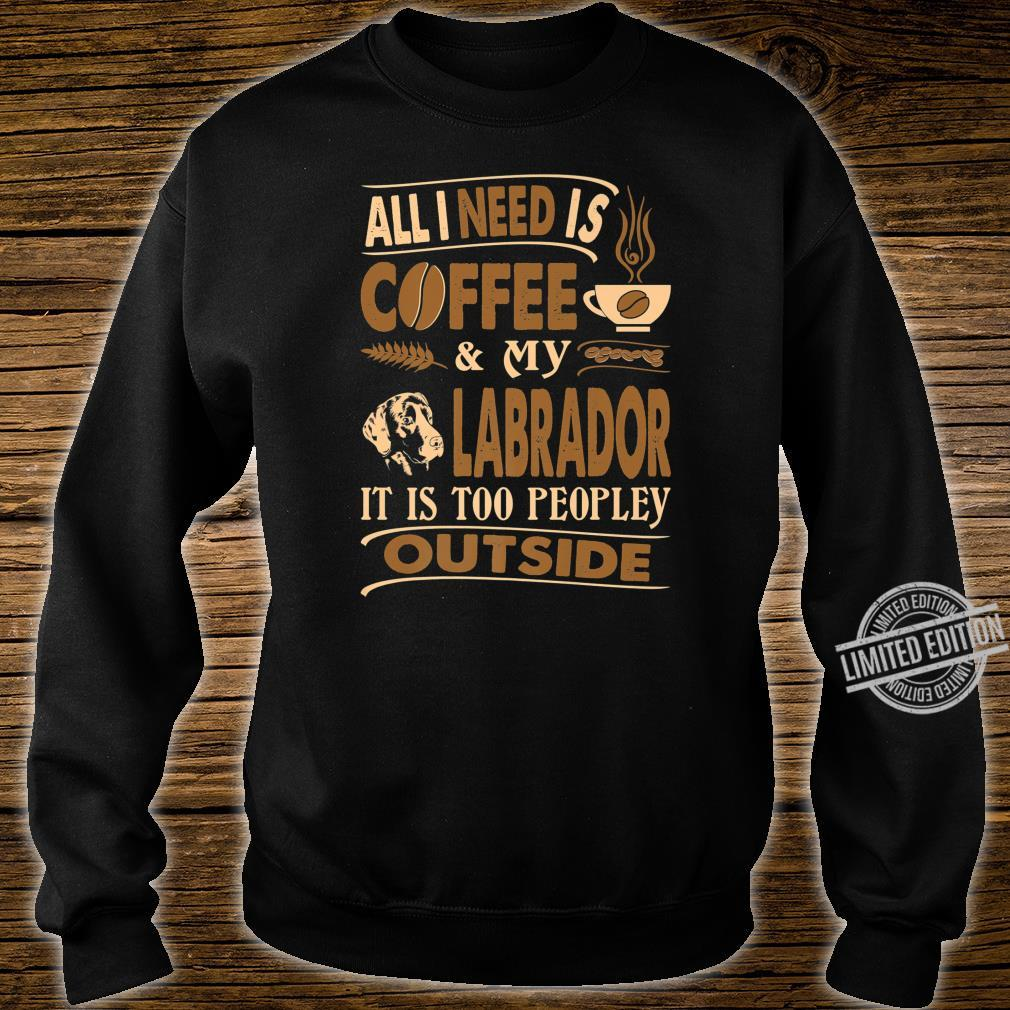 All I Need Coffee Labrador Too Peopley Outside Shirt sweater