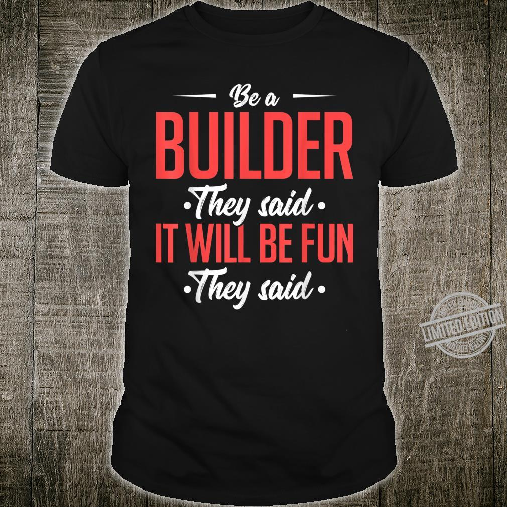 Be A Builder They Said It Will Be Fun They Said Idea Shirt