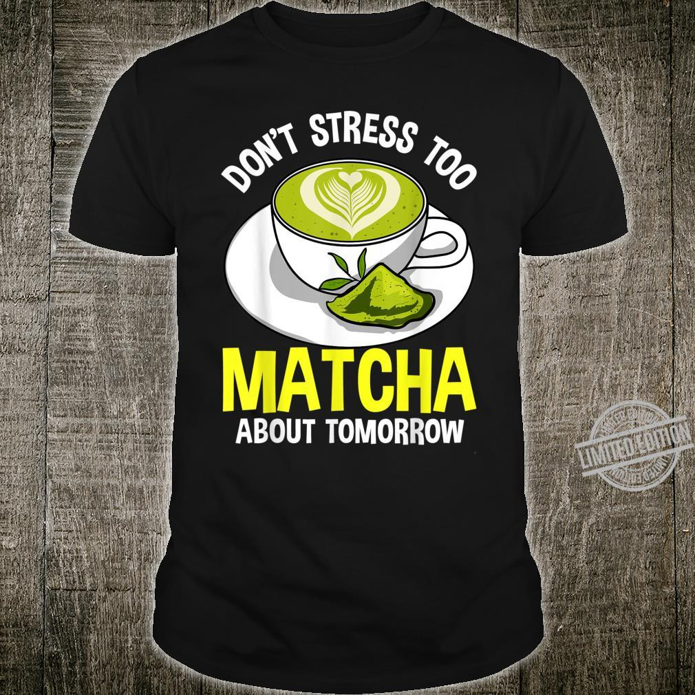 Don't Stress Too Matcha About Tomorrow Loves Matcha Tea Life Shirt