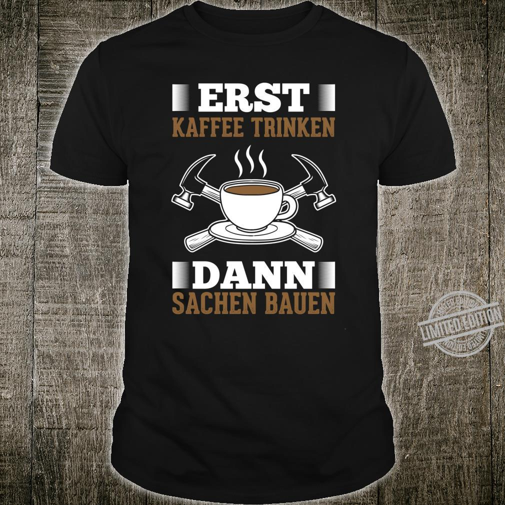 Erst Kaffee Trinken Dann Sachen Bauen Heimwerker Shirt