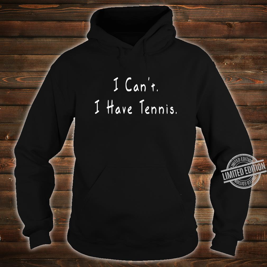 I Can't I Have Tennis Tennis Shirt hoodie