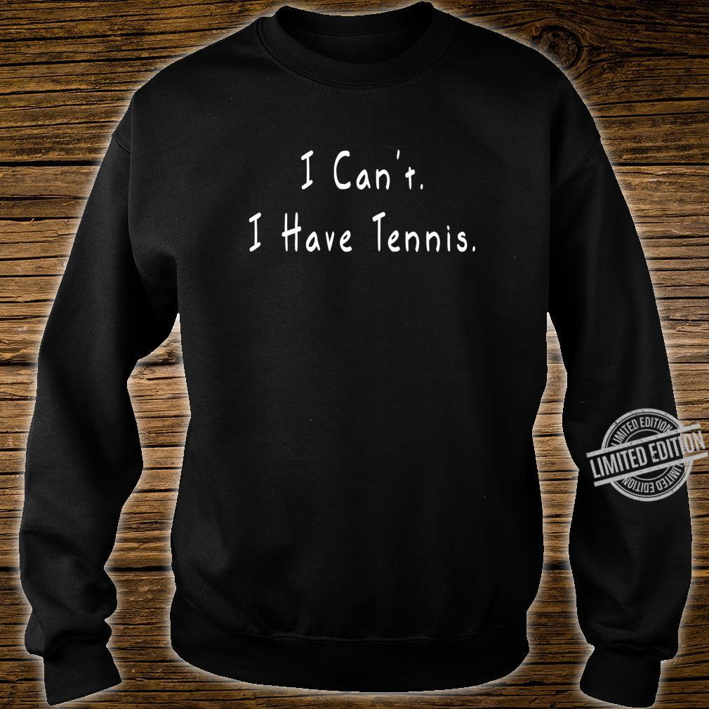 I Can't I Have Tennis Tennis Shirt sweater