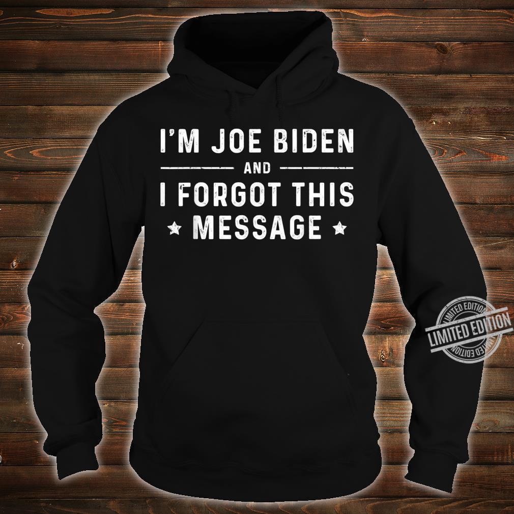 I'm Joe Biden, and I forgot this message Shirt hoodie